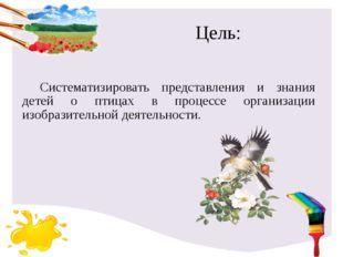 Цель: Систематизировать представления и знания детей о птицах в процессе орга