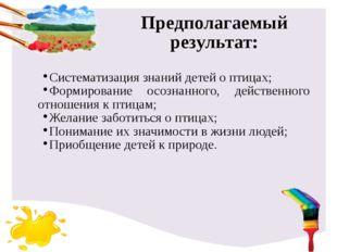 Предполагаемый результат: Систематизация знаний детей о птицах; Формирование
