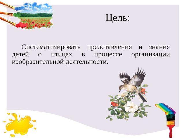 Цель: Систематизировать представления и знания детей о птицах в процессе орга...