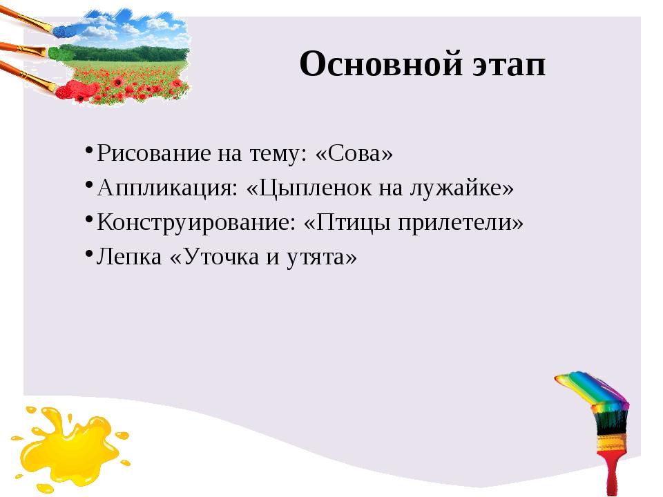 Основной этап Рисование на тему: «Сова» Аппликация: «Цыпленок на лужайке» Кон...