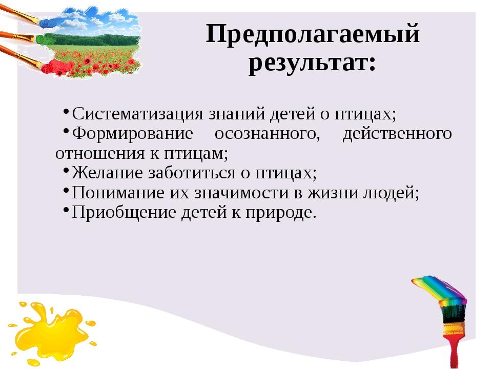 Предполагаемый результат: Систематизация знаний детей о птицах; Формирование...