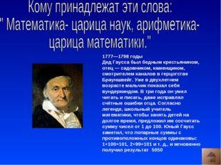 1777—1798 годы Дед Гаусса был бедным крестьянином, отец— садовником, каменщи