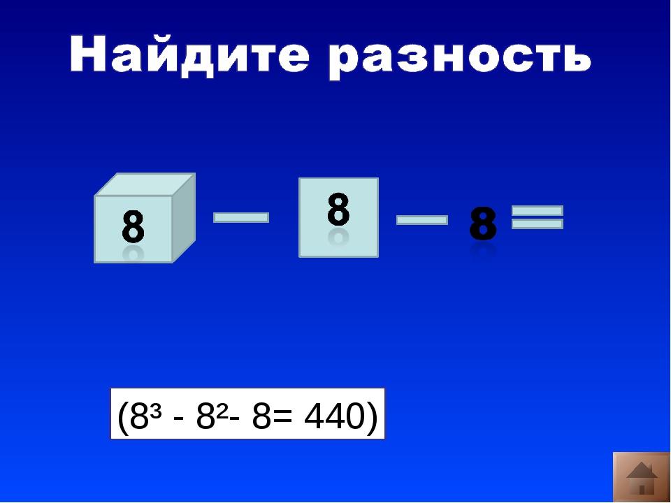 (8³ - 8²- 8= 440)