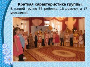 Краткая характеристика группы. В нашей группе 33 ребенка: 16 девочек и 17 ма