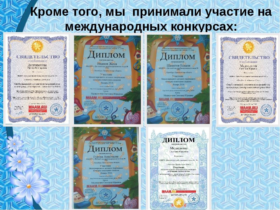 Кроме того, мы принимали участие на международных конкурсах:
