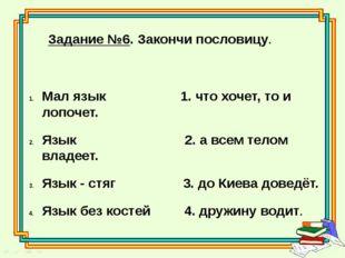 Задание №6. Закончи пословицу. Мал язык 1. что хочет, то и лопочет. Язык 2. а