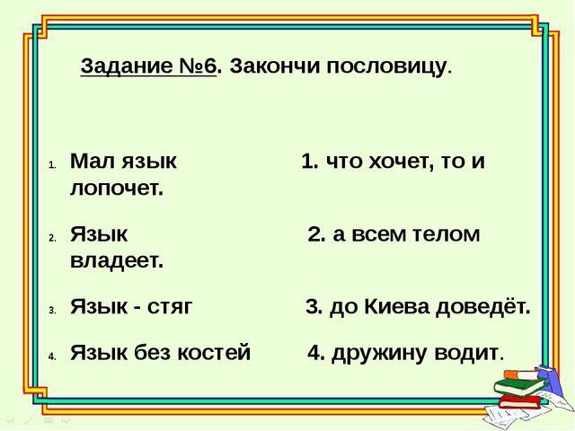 Задание №6. Закончи пословицу. Мал язык 1. что хочет, то и лопочет. Язык 2. а...