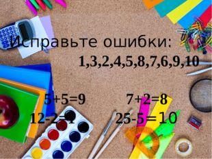 Исправьте ошибки: 1,3,2,4,5,8,7,6,9,10 5+5=9 7+2=8 12-2=1 25-5=10