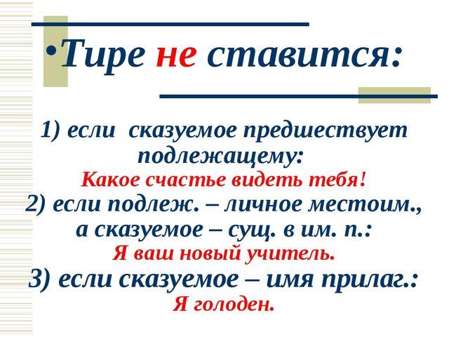 Тире не ставится: 1) если сказуемое предшествует подлежащему: Какое счастье в...