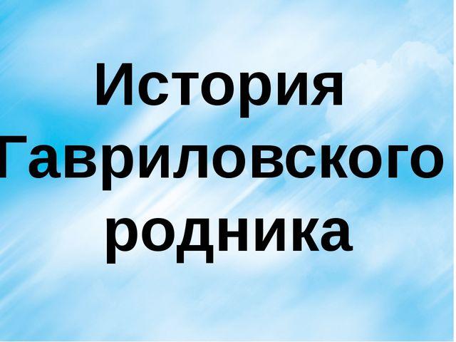 История Гавриловского родника