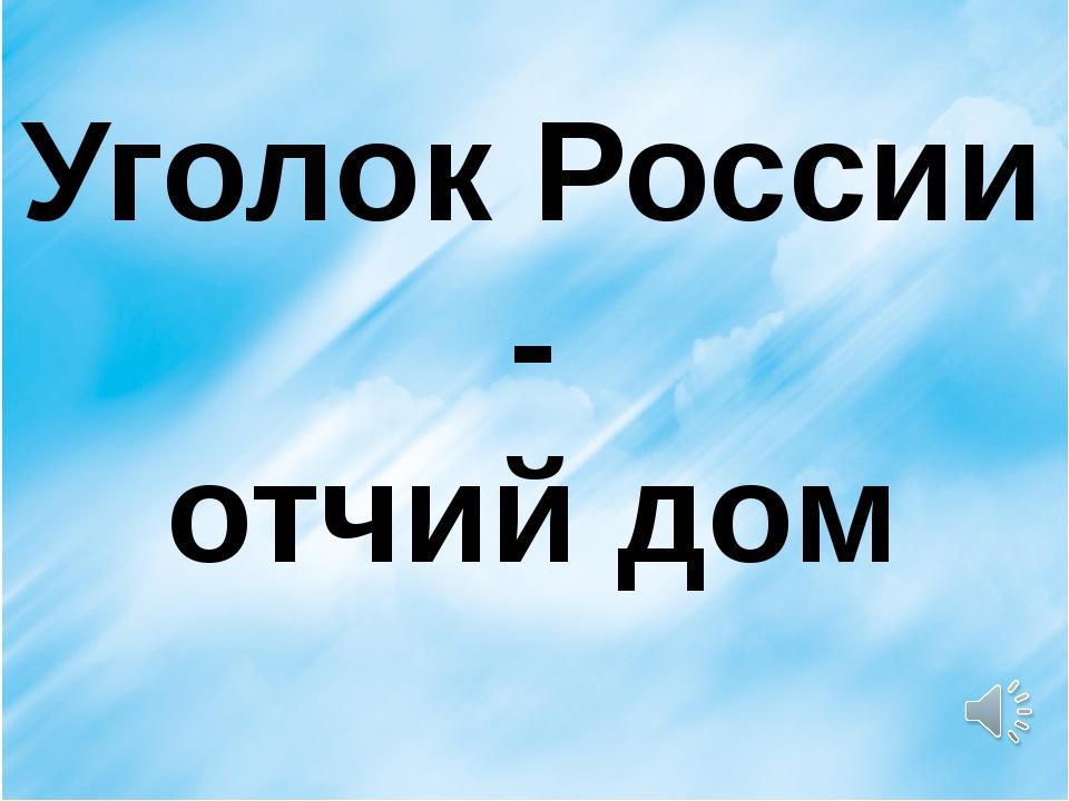 Уголок России - отчий дом