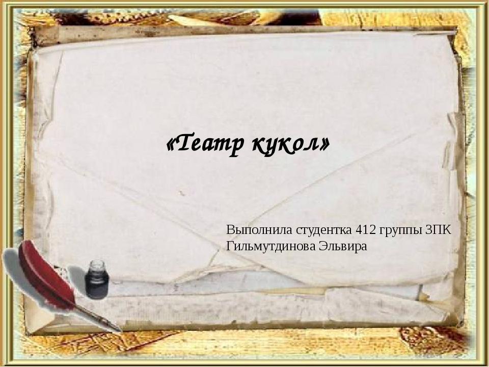 «Театр кукол» Выполнила студентка 412 группы ЗПК Гильмутдинова Эльвира