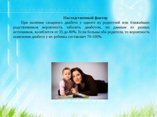 Наследственный фактор При наличии сахарного диабета у одного из родителей или