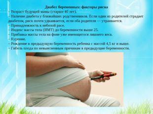 Диабет беременных: факторы риска – Возраст будущей мамы (старше 40 лет). – На