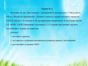 Задача № 2 Мужчина 56 лет. При осмотре – повышенного питания (рост 174см, мас