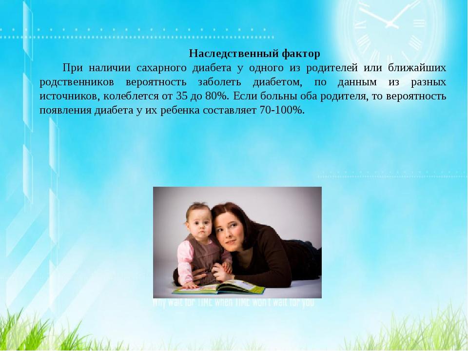 Наследственный фактор При наличии сахарного диабета у одного из родителей или...