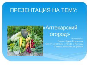 ПРЕЗЕНТАЦИЯ НА ТЕМУ: «Аптекарский огород» Выполнила: Глушко Ирина Евгеньевна