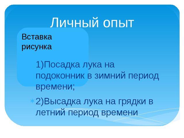 Личный опыт 1)Посадка лука на подоконник в зимний период времени; 2)Высадка л...
