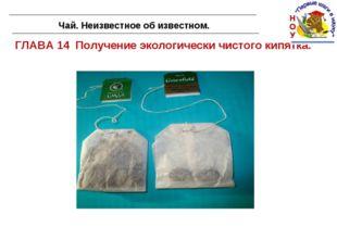 ГЛАВА 14 Получение экологически чистого кипятка. Чай. Неизвестное об известном.