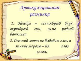 Артикуляционная разминка 1. Ноябрь – сентябреев внук, октябреев сын, зиме род