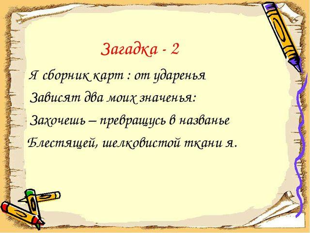 Загадка - 2 Я сборник карт : от ударенья Зависят два моих значенья: Захочешь...
