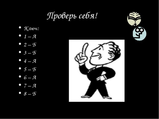 Проверь себя! Ключ: 1 – А 2 – Б 3 – Б 4 – А 5 – Б 6 – А 7 – А 8 – Б