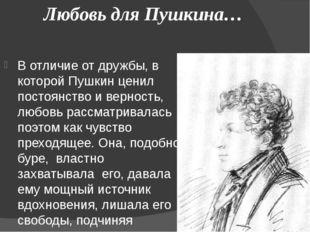 Любовь для Пушкина… В отличие от дружбы, в которой Пушкин ценил постоянство