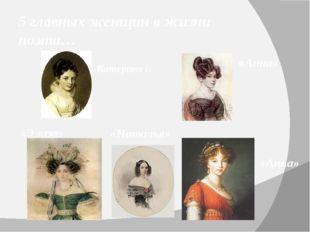 5 главных женщин в жизни поэта… «Катерина I» «Анна»  «Анна»  «Наталья» «