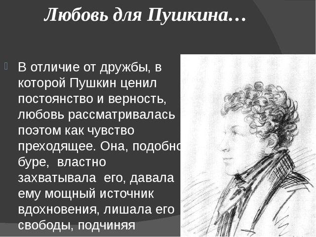 Любовь для Пушкина… В отличие от дружбы, в которой Пушкин ценил постоянство...