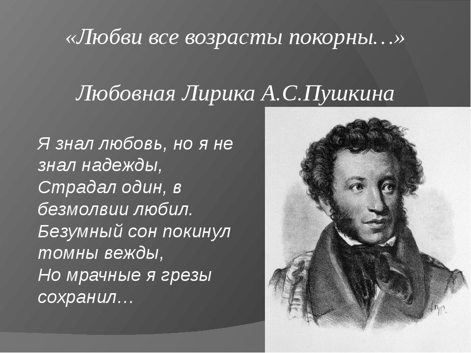 «Любви все возрасты покорны…» Любовная Лирика А.С.Пушкина Я знал любовь, но я...