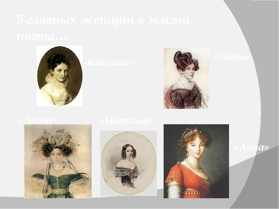 5 главных женщин в жизни поэта… «Катерина I» «Анна»  «Анна»  «Наталья» «...