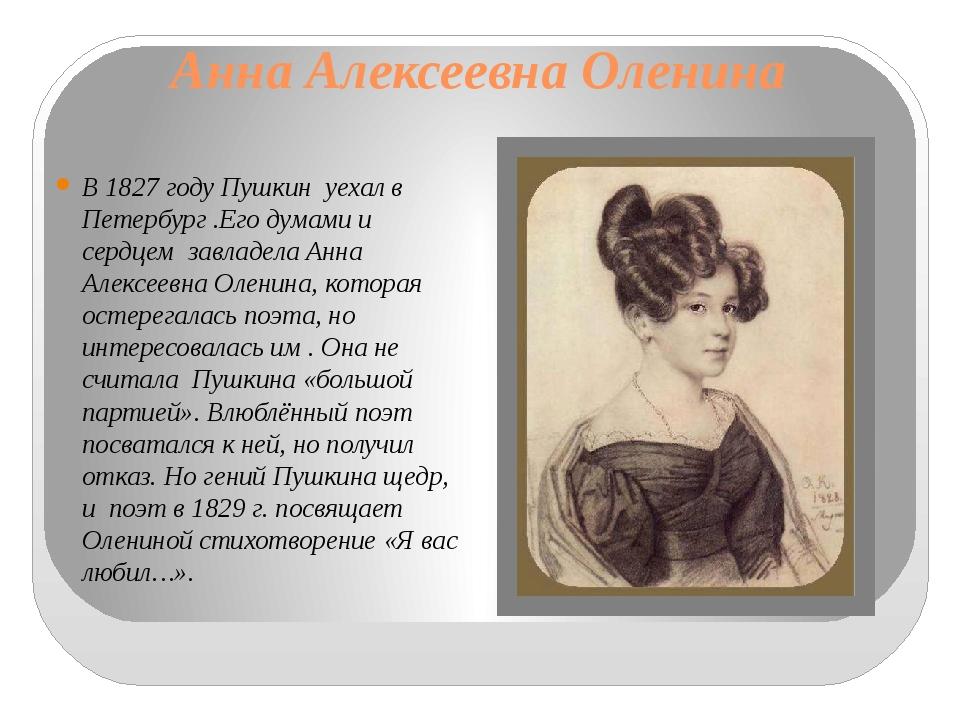 Анна Алексеевна Оленина В 1827 году Пушкин уехал в Петербург .Его думами и се...