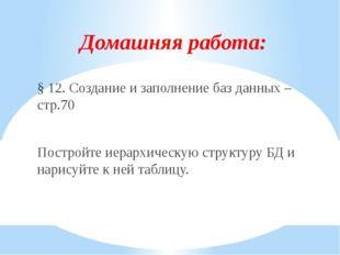 Домашняя работа: § 12. Создание и заполнение баз данных – стр.70 Постройте ие