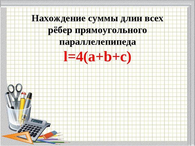 Нахождение суммы длин всех рёбер прямоугольного параллелепипеда l=4(a+b+c)