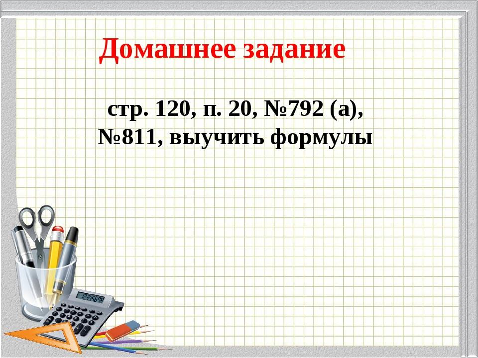 Домашнее задание стр. 120, п. 20, №792 (а), №811, выучить формулы