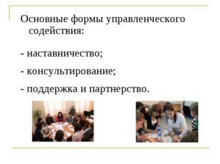 Основные формы управленческого содействия: - наставничество; - консультирован