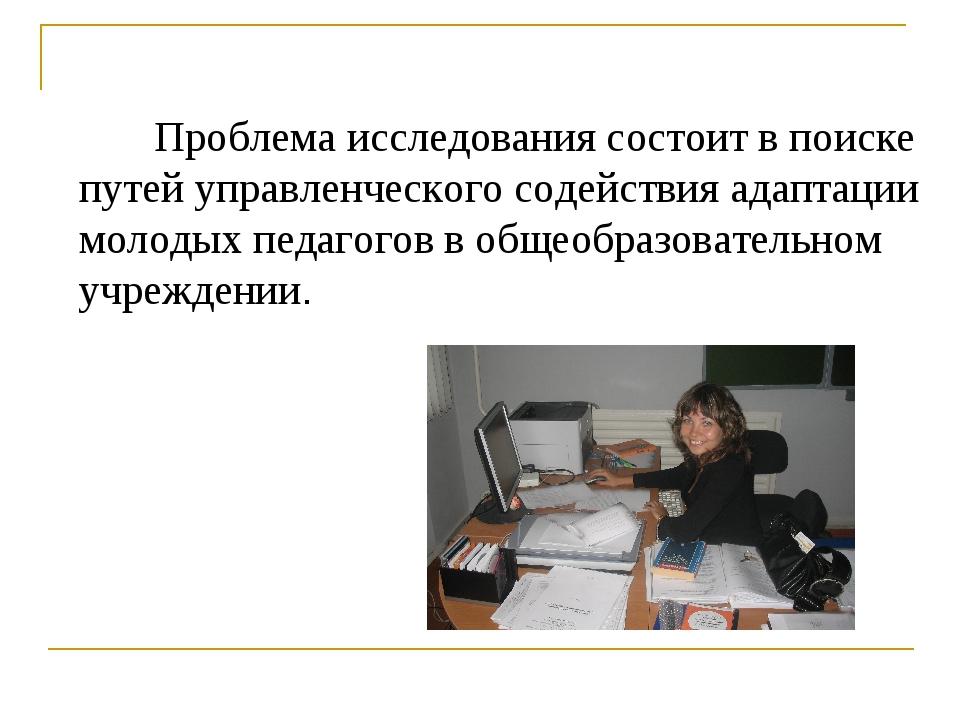 Проблема исследования состоит в поиске путей управленческого содействия адап...