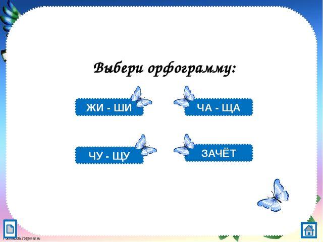 Выбери орфограмму: ЧА - ЩА ЗАЧЁТ ЖИ - ШИ ЧУ - ЩУ FokinaLida.75@mail.ru
