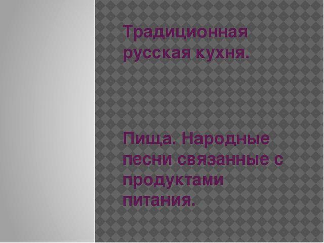 Традиционная русская кухня. Пища. Народные песни связанные с продуктами питан...
