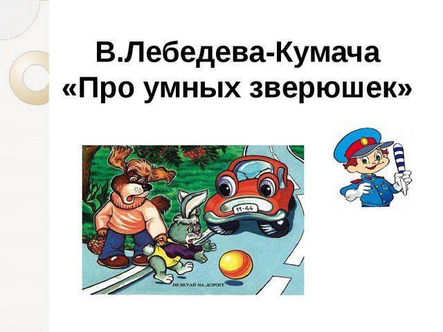 В.Лебедева-Кумача «Про умных зверюшек»