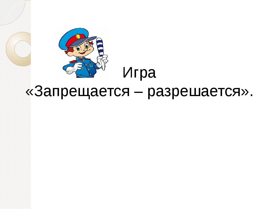 Игра «Запрещается – разрешается».