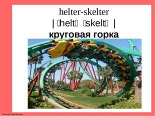 helter-skelter | ˌheltə ˈskeltə | круговая горка © Фокина Лидия Петровна