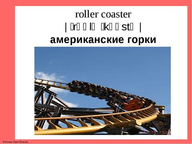 roller coaster | ˈrəʊlə ˈkəʊstə | американские горки © Фокина Лидия Петровна