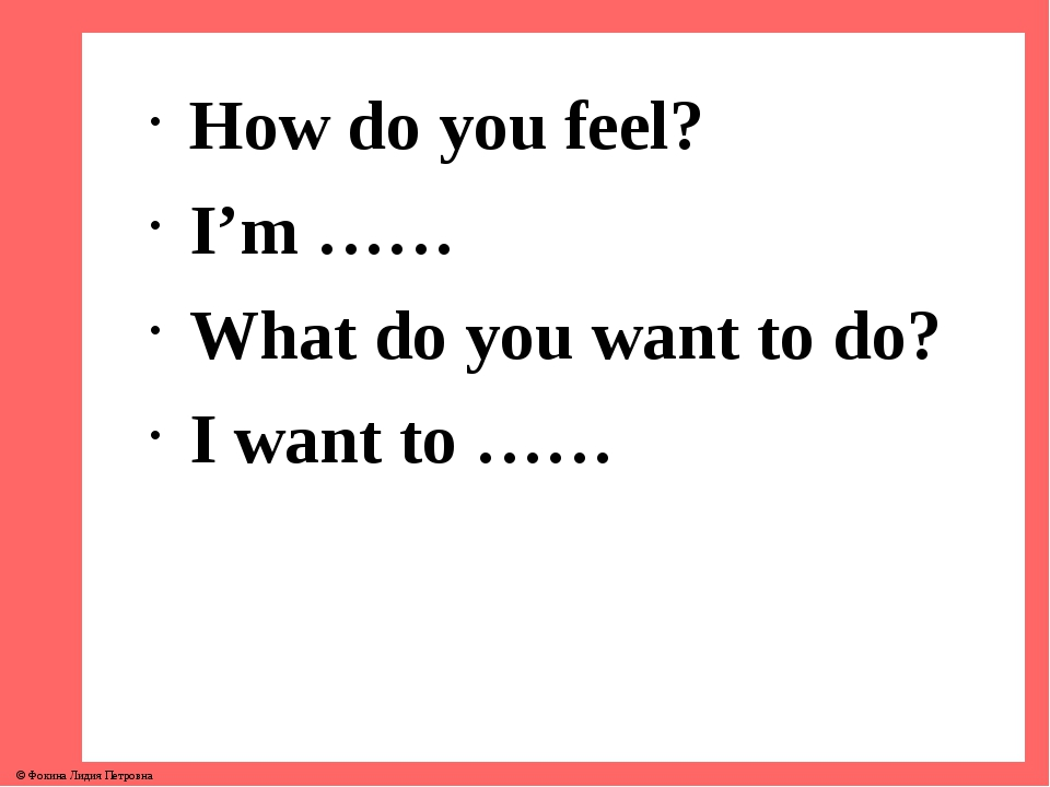 How do you feel? I'm …… What do you want to do? I want to …… © Фокина Лидия П...