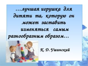 …лучшая игрушка для дитяти та, которую он может заставить изменяться самым ра