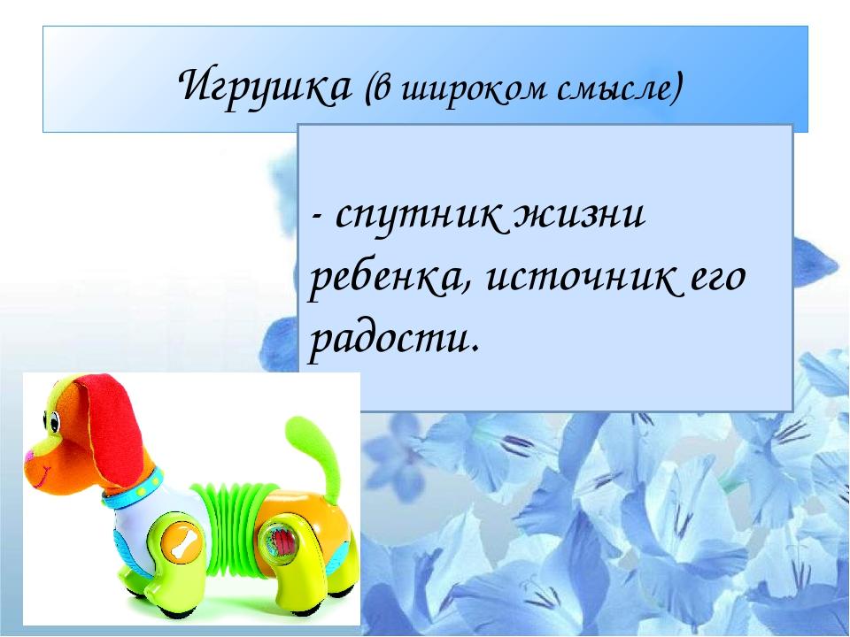 Игрушка (в широком смысле) - спутник жизни ребенка, источник его радости.
