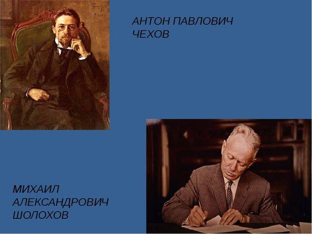 АНТОН ПАВЛОВИЧ ЧЕХОВ МИХАИЛ АЛЕКСАНДРОВИЧ ШОЛОХОВ