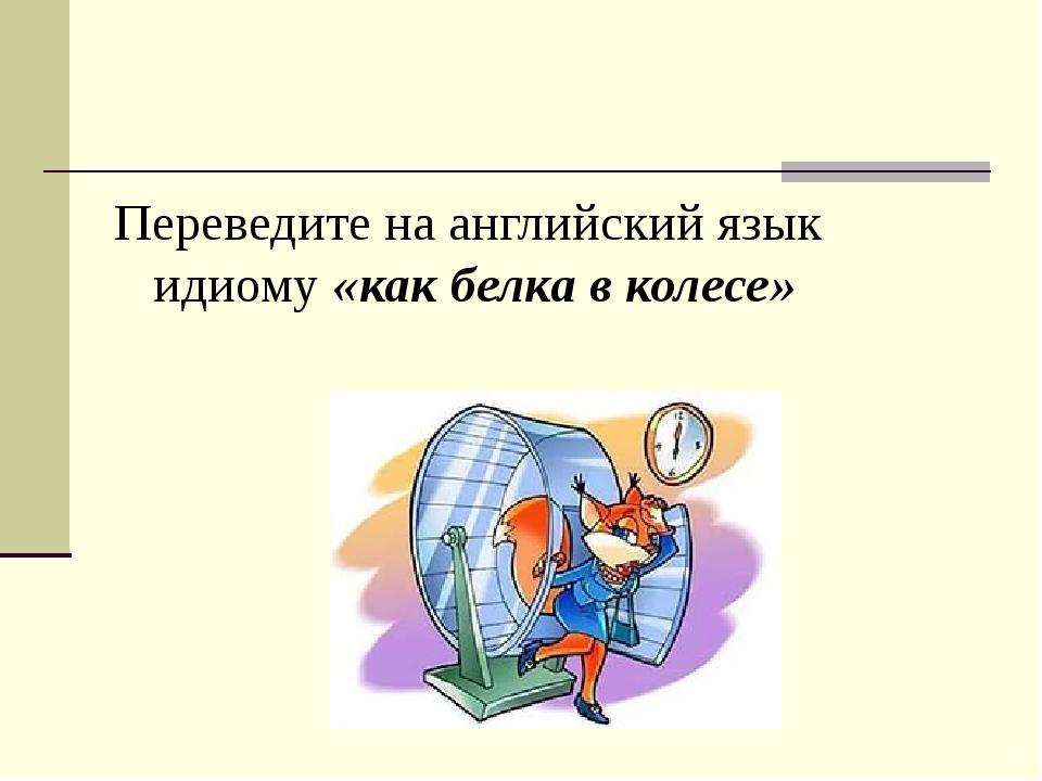 Переведите на английский язык идиому «как белка в колесе»