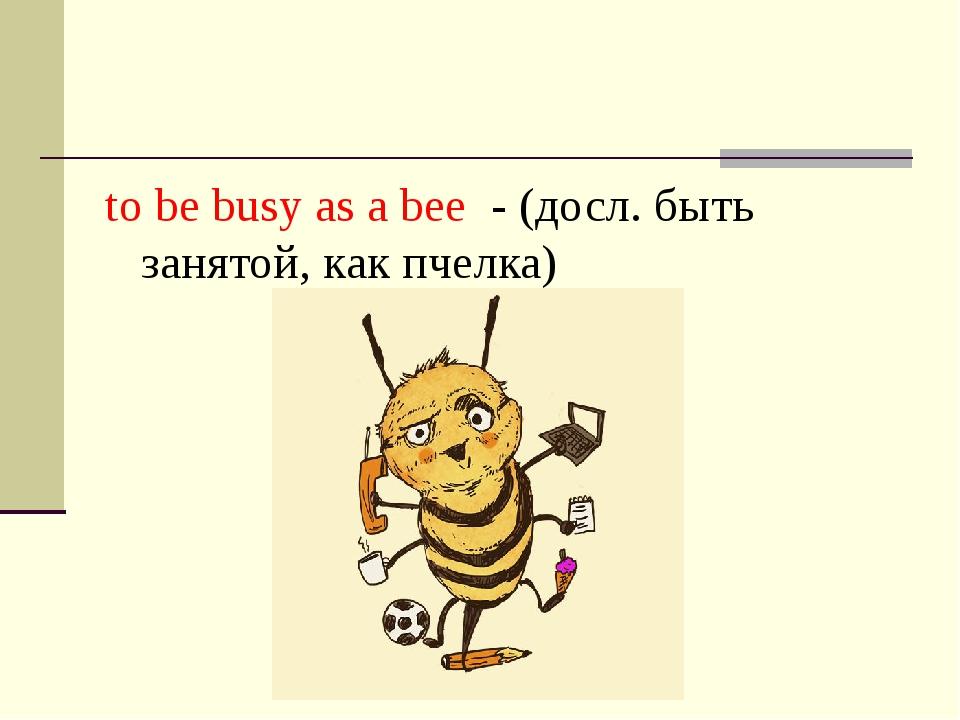 to be busy as a bee - (досл. быть занятой, как пчелка)