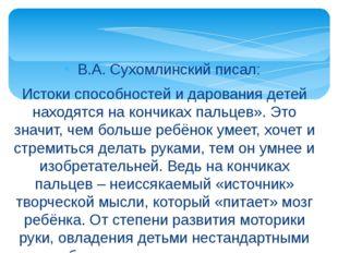 В.А. Сухомлинский писал: Истоки способностей и дарования детей находятся на